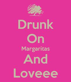 Poster: Drunk On Margaritas And Loveee