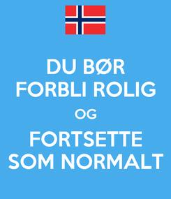 Poster: DU BØR FORBLI ROLIG OG FORTSETTE SOM NORMALT