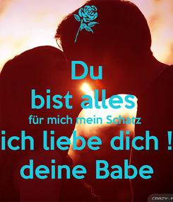 Poster: Du bist alles  für mich mein Schatz  ich liebe dich ! deine Babe