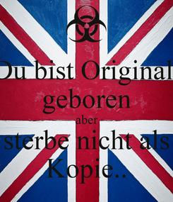 Poster: Du bist Original  geboren aber sterbe nicht als Kopie..