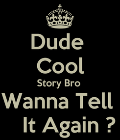 Poster: Dude  Cool Story Bro  Wanna Tell      It Again ?