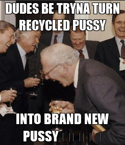Poster: DUDES BE TRYNA TURN RECYCLED PUSSY INTO BRAND NEW PUSSY 😂😂😂😂