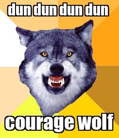 Poster: dun dun dun dun  courage wolf