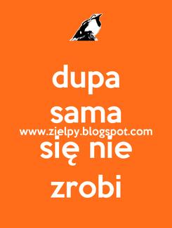Poster: dupa sama www.zielpy.blogspot.com się nie zrobi