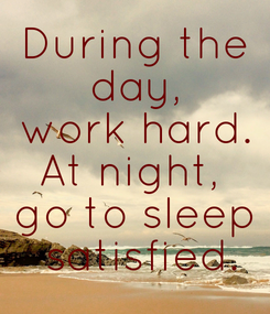 Poster: During the  day,  work hard. At night,  go to sleep  satisfied.