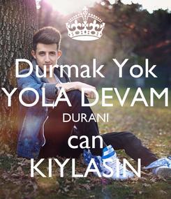 Poster: Durmak Yok YOLA DEVAM DURANI can KIYLASIN