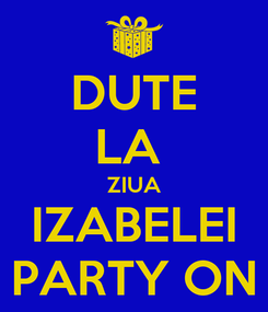 Poster: DUTE LA  ZIUA IZABELEI PARTY ON