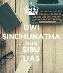 Poster: DWI SINDHUNATHA sedang SIBU UAS
