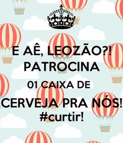 Poster: E AÊ, LEOZÃO?! PATROCINA 01 CAIXA DE   CERVEJA PRA NÓS! #curtir!