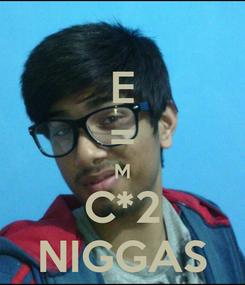 Poster: E = M C*2 NIGGAS