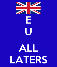 Poster: E U  ALL LATERS