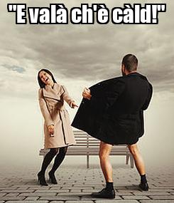 """Poster: """"E valà ch'è càld!"""""""