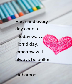 Poster: Each and every  day counts. If today was a Horrid day,  tomorrow will  always be better.  >taharoa<