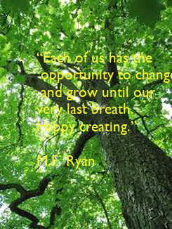 """Poster: """"Each of us has the  opportunity to change  and grow until our  very last breath. Happy creating.""""   M.F. Ryan"""