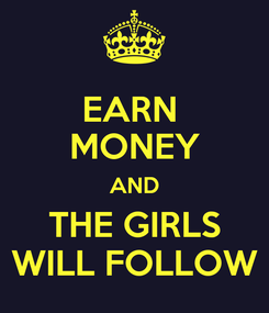 Poster: EARN  MONEY AND THE GIRLS WILL FOLLOW