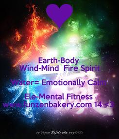Poster: Earth-Body  Wind-Mind  Fire Spirit Water= Emotionally Calm  Ele-Mental Fitness  www.funzenbakery.com 14 <3