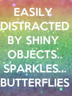Poster: EASILY  DISTRACTED BY SHINY  OBJECTS.. SPARKLES... BUTTERFLIES