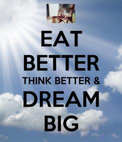 Poster: EAT BETTER THINK BETTER & DREAM BIG