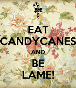 Poster: EAT CANDYCANES AND BE LAME!
