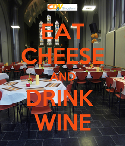 Poster: EAT CHEESE AND DRINK  WINE