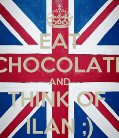 Poster: EAT CHOCOLATE AND THINK OF  ILAN ;)