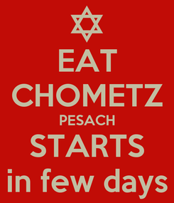Poster: EAT CHOMETZ PESACH STARTS in few days