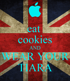 Poster: eat  cookies AND WEAR YOUR TIARA