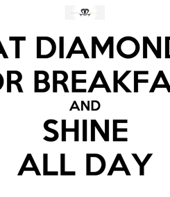 Poster: EAT DIAMONDS FOR BREAKFAST AND SHINE ALL DAY