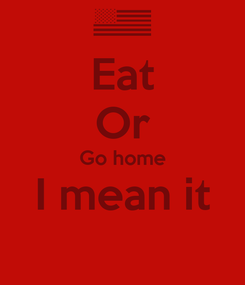 Poster: Eat Or Go home I mean it