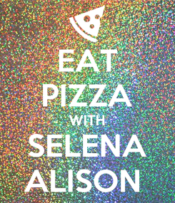 Poster: EAT PIZZA WITH SELENA ALISON