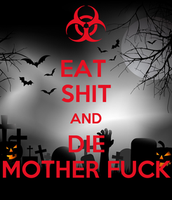 Poster: EAT  SHIT AND DIE MOTHER FUCK
