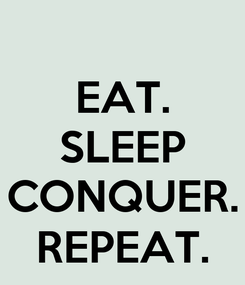 Poster: EAT. SLEEP  CONQUER. REPEAT.