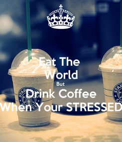 Poster: Eat The  World But  Drink Coffee When Your STRESSED