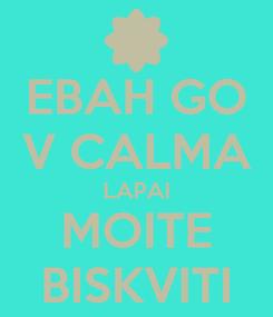 Poster: EBAH GO V CALMA LAPAI MOITE BISKVITI