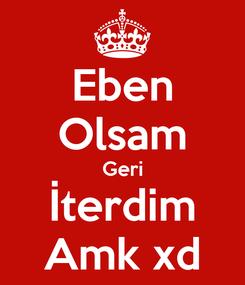 Poster: Eben Olsam Geri İterdim Amk xd