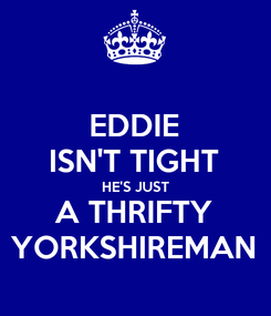 Poster: EDDIE ISN'T TIGHT HE'S JUST A THRIFTY YORKSHIREMAN