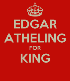 Poster: EDGAR ATHELING FOR KING