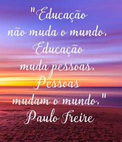 """Poster: """"Educação  não muda o mundo.  Educação  muda pessoas.  Pessoas  mudam o mundo."""" Paulo Freire"""