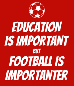 Poster: EDUCATION IS IMPORTANT BUT FOOTBALL IS IMPORTANTER