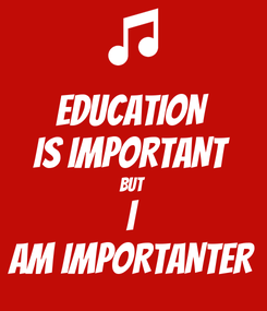 Poster: EDUCATION IS IMPORTANT BUT  I AM IMPORTANTER