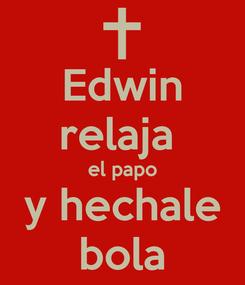 Poster: Edwin relaja  el papo y hechale bola