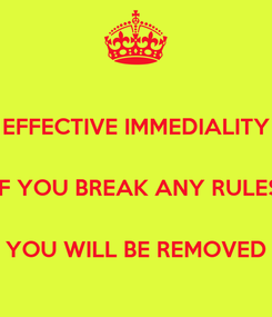 Poster: EFFECTIVE IMMEDIALITY  IF YOU BREAK ANY RULES  YOU WILL BE REMOVED