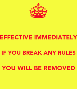 Poster: EFFECTIVE IMMEDIATELY  IF YOU BREAK ANY RULES  YOU WILL BE REMOVED