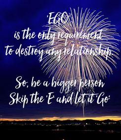 Poster: 'EGO'  is the only requirement  to destroy any relationship.  So, be a bigger person Skip the 'E' and let it 'Go'