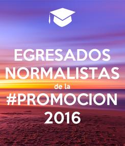 Poster: EGRESADOS NORMALISTAS de la #PROMOCION 2016
