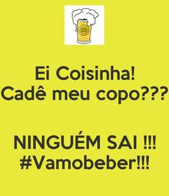 Poster: Ei Coisinha! Cadê meu copo???  NINGUÉM SAI !!! #Vamobeber!!!