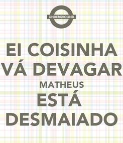 Poster: EI COISINHA VÁ DEVAGAR MATHEUS ESTÁ  DESMAIADO