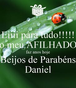 Poster: Eiiii pára tudo!!!!! o meu AFILHADO faz anos hoje Beijos de Parabéns Daniel