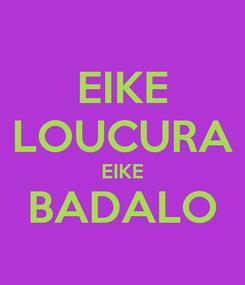 Poster: EIKE LOUCURA EIKE BADALO