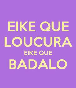 Poster: EIKE QUE LOUCURA EIKE QUE BADALO